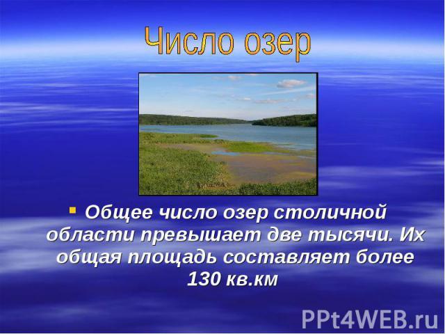 Число озерОбщее число озер столичной области превышает две тысячи. Их общая площадь составляет более 130 кв.км