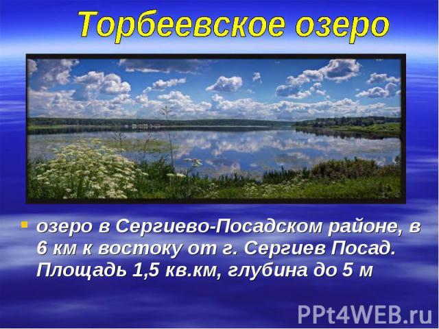 Торбеевское озероозеро в Сергиево-Посадском районе, в 6 км к востоку от г. Сергиев Посад. Площадь 1,5 кв.км, глубина до 5 м