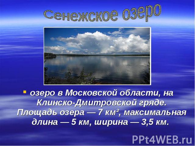Сенежское озероозеро в Московской области, на Клинско-Дмитровской гряде. Площадь озера— 7км², максимальная длина— 5км, ширина— 3,5км.