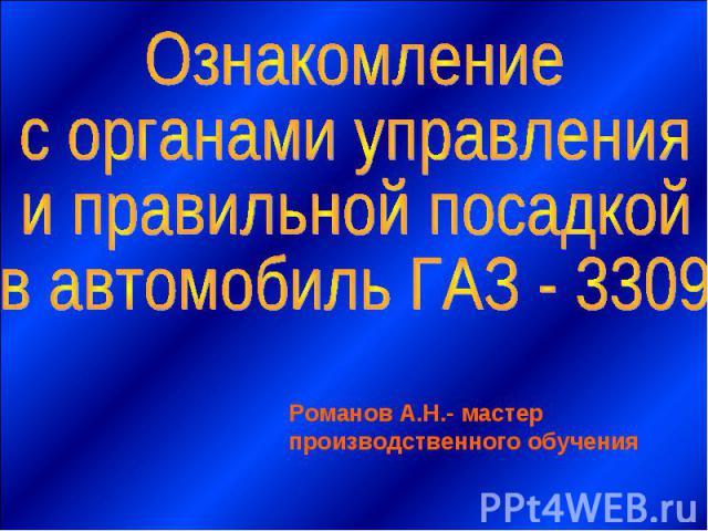 Ознакомление с органами управления и правильной посадкой в автомобиль ГАЗ - 3309 Романов А.Н.- мастер производственного обучения