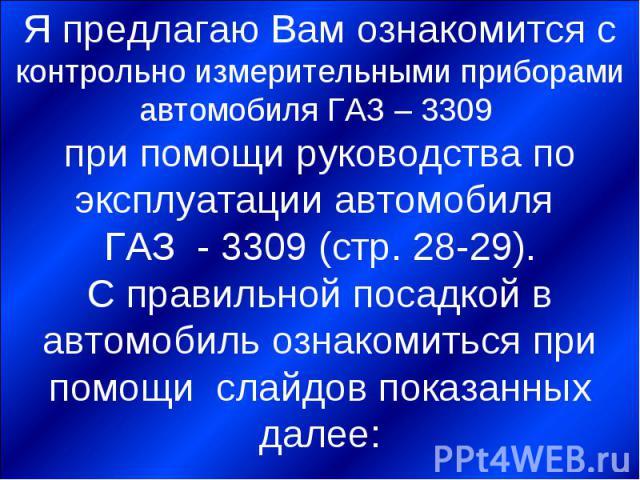 Я предлагаю Вам ознакомится с контрольно измерительными приборами автомобиля ГАЗ – 3309 при помощи руководства по эксплуатации автомобиля ГАЗ - 3309 (стр. 28-29).С правильной посадкой в автомобиль ознакомиться при помощи слайдов показанных далее: