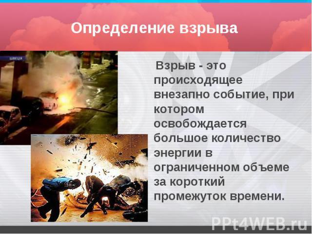 Определение взрыва Взрыв - это происходящее внезапно событие, при котором освобождается большое количество энергии в ограниченном объеме за короткий промежуток времени.