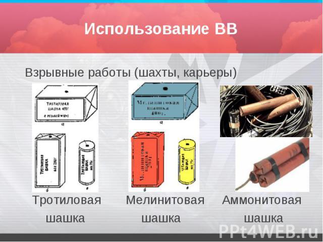 Использование ВВ Взрывные работы (шахты, карьеры) Тротиловая Мелинитовая Аммонитовая шашка шашка шашка