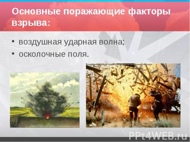 Основные поражающие факторы взрыва: воздушная ударная волна;осколочные поля.