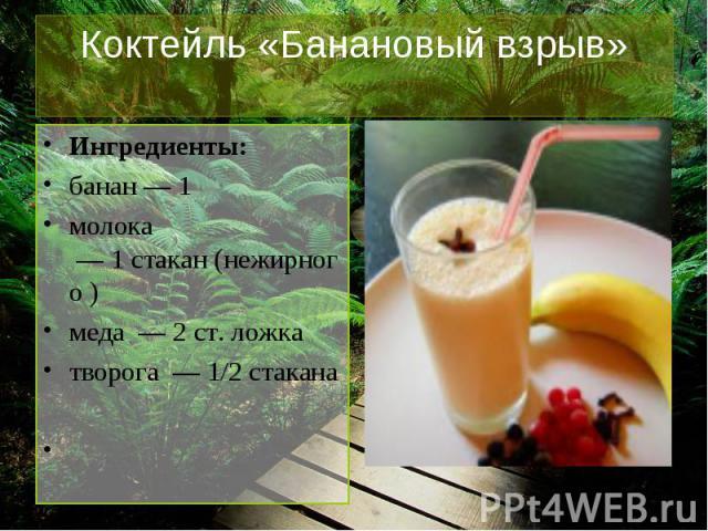Коктейль «Банановый взрыв» Ингредиенты:банан—1молока —1стакан(нежирного )меда —2ст. ложкатворога —1/2стакана