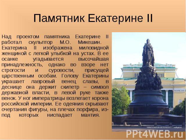 Памятник Екатерине II Над проектом памятника Екатерине II работал скульптор М.О. Микешин. Екатерина II изображена миловидной женщиной с легкой улыбкой на устах. В ее осанке угадывается высочайшая принадлежность, однако во взоре нет строгости и суров…