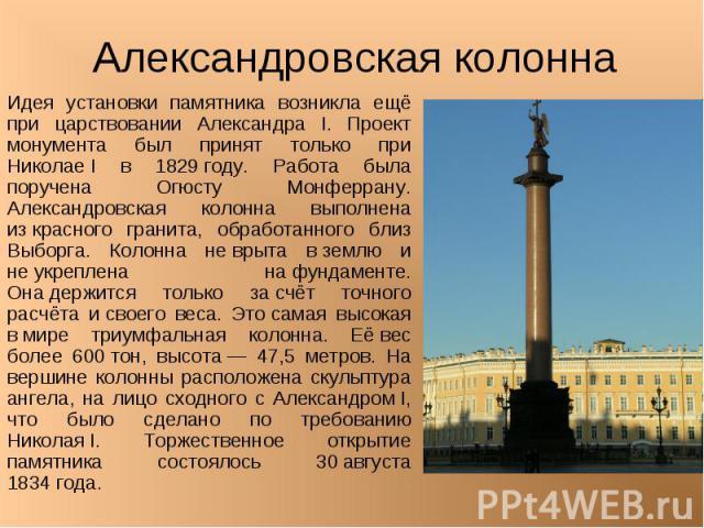 Александровская колонна Идея установки памятника возникла ещё при царствовании Александра I. Проект монумента был принят только при НиколаеI в 1829году. Работа была поручена Огюсту Монферрану. Александровская колонна выполнена изкрасного гранита,…