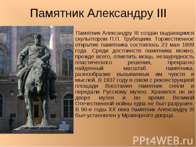 Памятник Александру III Памятник Александру III создан выдающимся скульптором П.П. Трубецким. Торжественное открытие памятника состоялось 23 мая 1909 года. Среди достоинств памятника можно, прежде всего, отметить мощь, незаурядность пластического ре…
