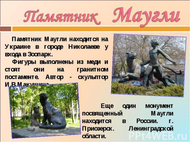 Памятник Маугли Памятник Маугли находится на Украине в городе Николаеве у входа в Зоопарк. Фигуры выполнены из меди и стоят они на гранитном постаменте. Автор - скульптор И.В.Макушина. Еще один монумент посвященный Маугли находится в России. г. Прио…