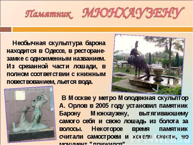Памятник МЮНХАУЗЕНУ Необычная скульптура барона находится в Одессе, в ресторане-замке с одноименным названием. Из срезанной части лошади, в полном соответствии с книжным повествованием, льется вода. В Москве у метро Молодежная скульптор А. Орлов в 2…