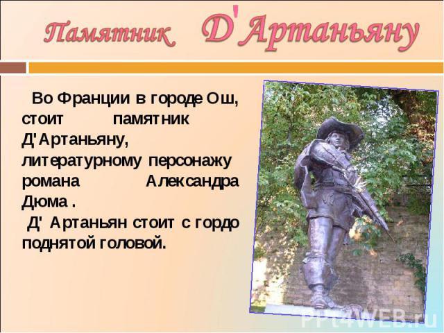 Памятник Д'Артаньяну Во Франции в городе Ош, стоит памятник Д'Артаньяну, литературному персонажу романа Александра Дюма . Д' Артаньян стоит с гордо поднятой головой.