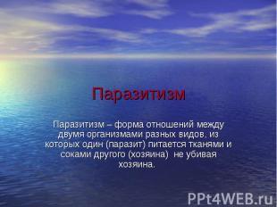 Паразитизм Паразитизм – форма отношений между двумя организмами разных видов, из