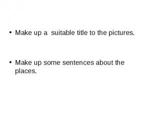 Make up a suitable title to the pictures.Make up some sentences about the places