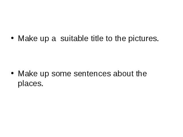 Make up a suitable title to the pictures.Make up some sentences about the places.