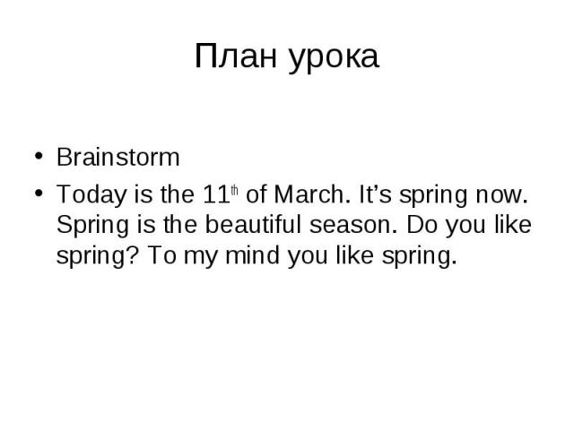 План урокаBrainstormToday is the 11th of March. It's spring now. Spring is the beautiful season. Do you like spring? To my mind you like spring.