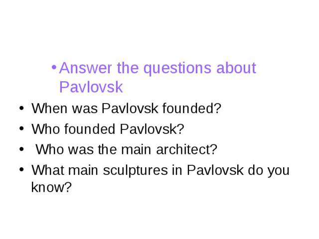 Answer the questions about PavlovskWhen was Pavlovsk founded?Who founded Pavlovsk? Who was the main architect?What main sculptures in Pavlovsk do you know?
