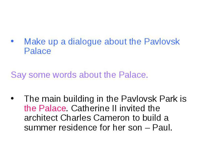 Make up a dialogue about the Pavlovsk PalaceSay some words about the Palace.The main building in the Pavlovsk Park is the Palace. Catherine II invited the architect Charles Cameron to build a summer residence for her son – Paul.