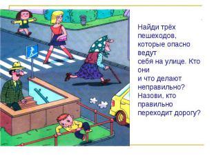 Найди трёх пешеходов,которые опасно ведутсебя на улице. Кто онии что делают непр