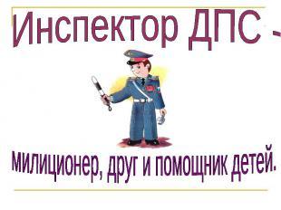 Инспектор ДПС - милиционер, друг и помощник детей.