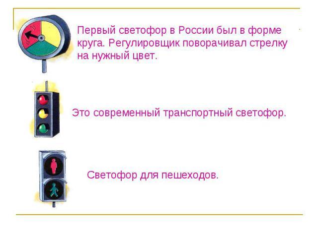 Первый светофор в России был в форме круга. Регулировщик поворачивал стрелку на нужный цвет.Это современный транспортный светофор.Светофор для пешеходов.