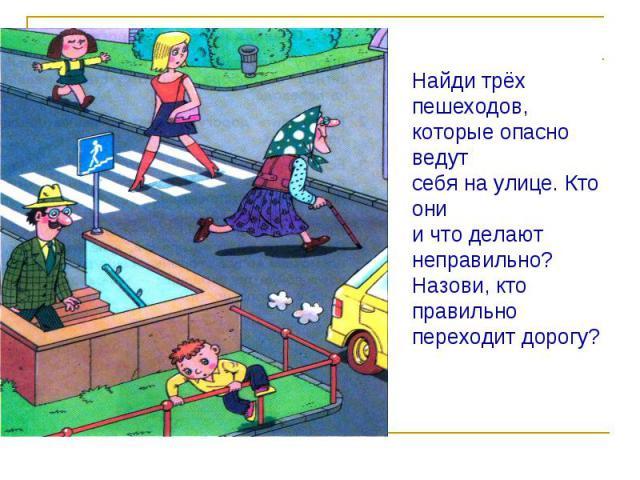 Найди трёх пешеходов,которые опасно ведутсебя на улице. Кто онии что делают неправильно?Назови, кто правильно переходит дорогу?