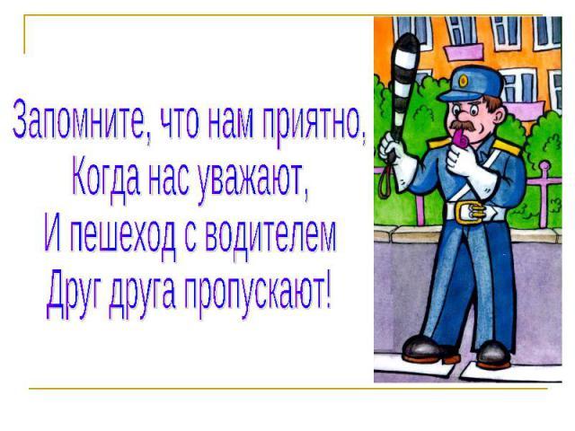Запомните, что нам приятно,Когда нас уважают,И пешеход с водителемДруг друга пропускают!