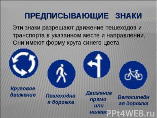 Предписывающие знаки Эти знаки разрешают движение пешеходов и транспорта в указа