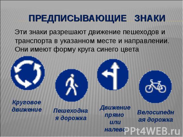 Предписывающие знаки Эти знаки разрешают движение пешеходов и транспорта в указанном месте и направлении. Они имеют форму круга синего цвета