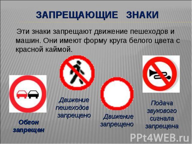 Запрещающие знаки Эти знаки запрещают движение пешеходов и машин. Они имеют форму круга белого цвета с красной каймой.