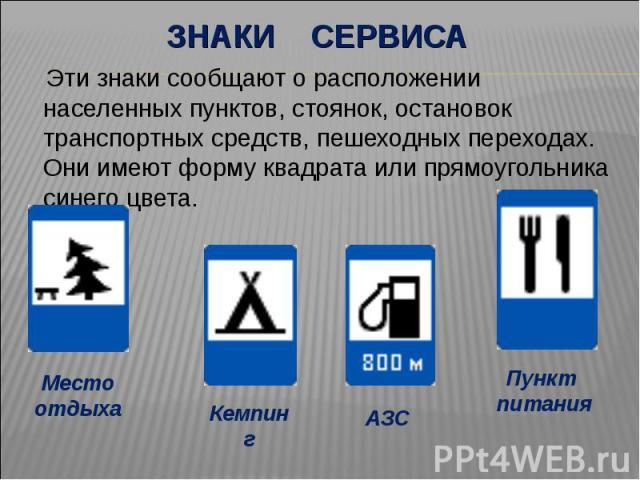 Знаки сервиса Эти знаки сообщают о расположении населенных пунктов, стоянок, остановок транспортных средств, пешеходных переходах. Они имеют форму квадрата или прямоугольника синего цвета.