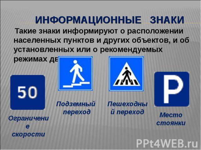 Информационные знаки Такие знаки информируют о расположении населенных пунктов и других объектов, и об установленных или о рекомендуемых режимах движения.