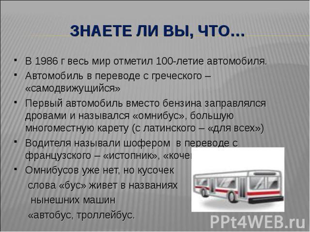 Знаете ли вы, что… В 1986 г весь мир отметил 100-летие автомобиля.Автомобиль в переводе с греческого – «самодвижущийся»Первый автомобиль вместо бензина заправлялся дровами и назывался «омнибус», большую многоместную карету (с латинского – «для всех»…