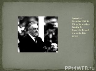 On the 8th of December, 1941 the US, led by president, Franklin D. Roosevelt, de