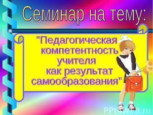 """Семинар на тему: """"Педагогическая компетентность учителя как результат самообразо"""