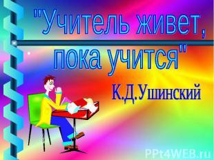"""""""Учитель живет, пока учится"""" К.Д.Ушинский"""