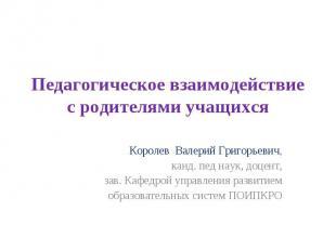 Педагогическое взаимодействие с родителями учащихся Королев Валерий Григорьевич,