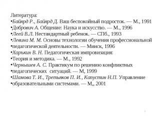 Литература:Байярд Р., Байярд Д. Ваш беспокойный подросток. — М., 1991Добрович А.