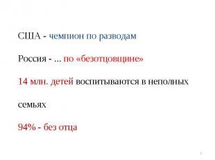 США - чемпион по разводам Россия - ... по «безотцовщине»14 млн. детей воспитываю