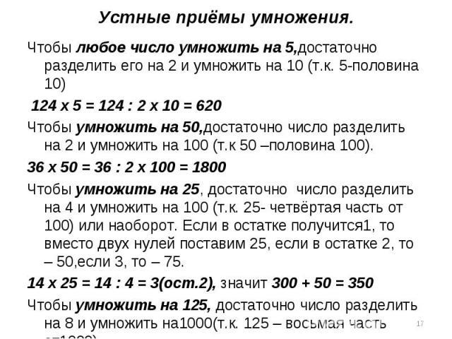 Устные приёмы умножения.Чтобы любое число умножить на 5,достаточно разделить его на 2 и умножить на 10 (т.к. 5-половина 10) 124 х 5 = 124 : 2 х 10 = 620Чтобы умножить на 50,достаточно число разделить на 2 и умножить на 100 (т.к 50 –половина 100).36 …