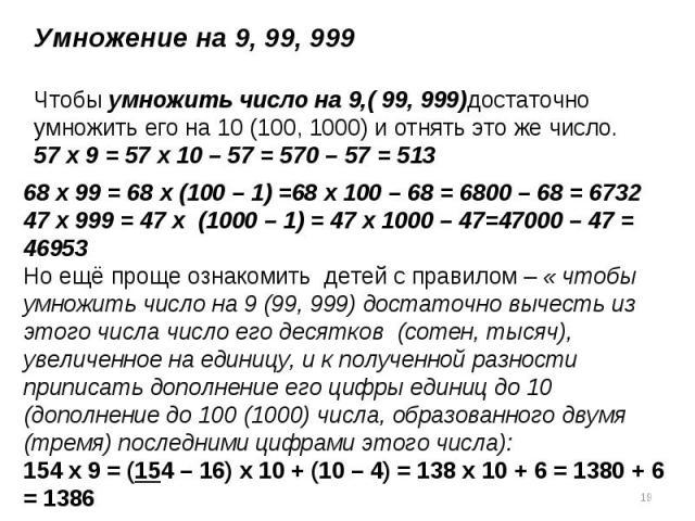 Умножение на 9, 99, 999Чтобы умножить число на 9,( 99, 999)достаточно умножить его на 10 (100, 1000) и отнять это же число.57 х 9 = 57 х 10 – 57 = 570 – 57 = 51368 х 99 = 68 х (100 – 1) =68 х 100 – 68 = 6800 – 68 = 673247 х 999 = 47 х (1000 – 1) = 4…