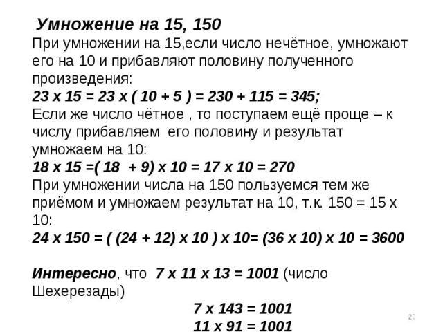 Умножение на 15, 150При умножении на 15,если число нечётное, умножают его на 10 и прибавляют половину полученного произведения:23 х 15 = 23 х ( 10 + 5 ) = 230 + 115 = 345;Если же число чётное , то поступаем ещё проще – к числу прибавляем его половин…