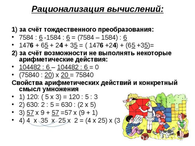 Рационализация вычислений:1) за счёт тождественного преобразования:7584 : 6 -1584 : 6 = (7584 – 1584) : 61476 + 65 + 24 + 35 = ( 1476 +24) + (65 +35)=2) за счёт возможности не выполнять некоторые арифметические действия:104482 : 6 – 104482 : 6 = 0(7…