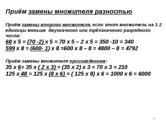 Приём замены множителя разностьюПриём замены второго множителя, если этот множитель на 1-2единицы меньше двузначного или трёхзначного разрядного числа:68 х 5 = (70 -2) х 5 = 70 х 5 – 2 х 5 = 350 -10 = 340599 х 8 = (600- 1) х 8 =600 х 8 – 8 = 4800 – …