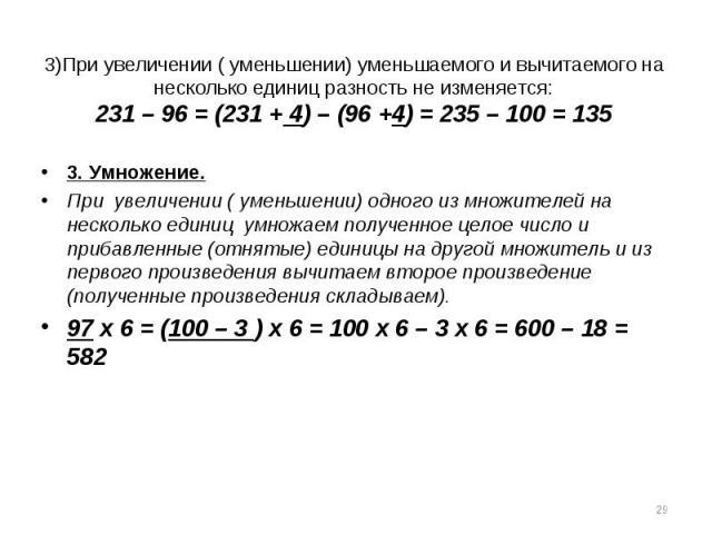 3)При увеличении ( уменьшении) уменьшаемого и вычитаемого на несколько единиц разность не изменяется:231 – 96 = (231 + 4) – (96 +4) = 235 – 100 = 1353. Умножение.При увеличении ( уменьшении) одного из множителей на несколько единиц умножаем полученн…