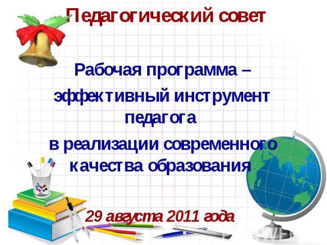 Педагогический совет Рабочая программа – эффективный инструмент педагога в реализации современного качества образования 29 августа 2011 года