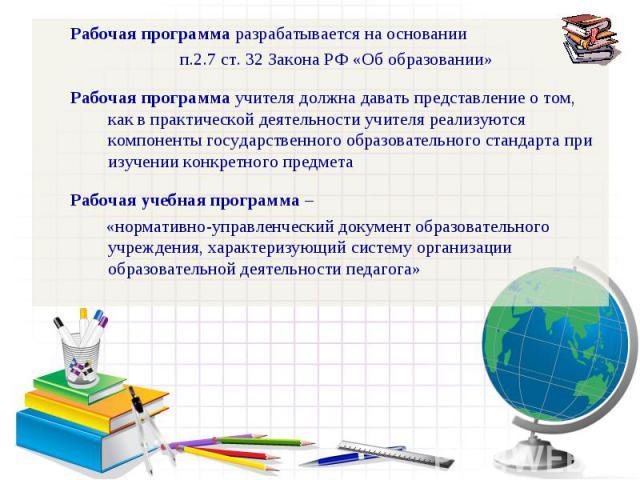 Рабочая программа разрабатывается на основании п.2.7 ст. 32 Закона РФ «Об образовании»Рабочая программа учителя должна давать представление о том, как в практической деятельности учителя реализуются компоненты государственного образовательного станд…