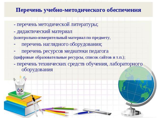 Перечень учебно-методического обеспечения- перечень методической литературы;- дидактический материал (контрольно-измерительный материал по предмету, перечень наглядного оборудования; перечень ресурсов медиатеки педагога (цифровые образовательные рес…