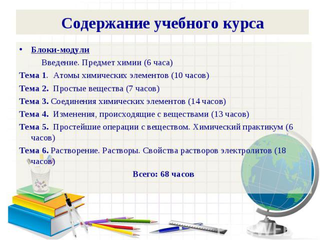 Содержание учебного курсаБлоки-модули Введение. Предмет химии (6 часа)Тема 1. Атомы химических элементов (10 часов)Тема 2. Простые вещества (7 часов)Тема 3. Соединения химических элементов (14 часов)Тема 4. Изменения, происходящие с веществами (13 ч…