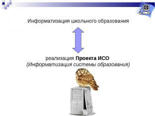Информатизация школьного образованияреализация Проекта ИСО (Информатизация систе