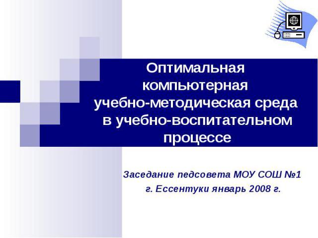Оптимальная компьютерная учебно-методическая среда в учебно-воспитательном процессе Заседание педсовета МОУ СОШ №1 г. Ессентуки январь 2008 г.